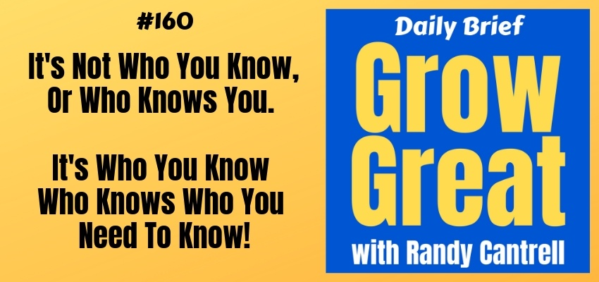 It's Not Who You Know, Or Who Knows You. It's Who You Know Who Knows Who You Need To Know! – Grow Great Daily Brief #160 – February 27, 2019
