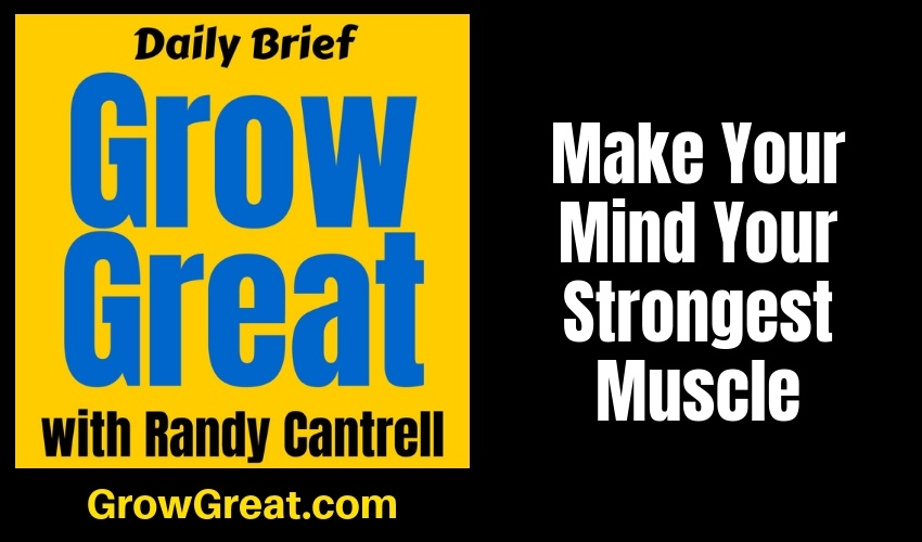Make Your Mind Your Strongest Muscle – Grow Great Daily Brief #151 – February 6, 2019