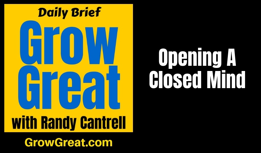 Opening A Closed Mind – Grow Great Daily Brief #153 – February 8, 2019
