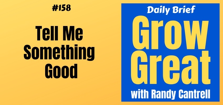 Tell Me Something Good – Grow Great Daily Brief #158 – February 25, 2019
