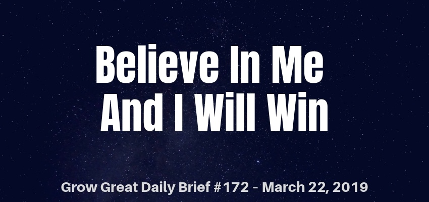 Believe In Me And I Will Win – Grow Great Daily Brief #172 – March 22, 2019
