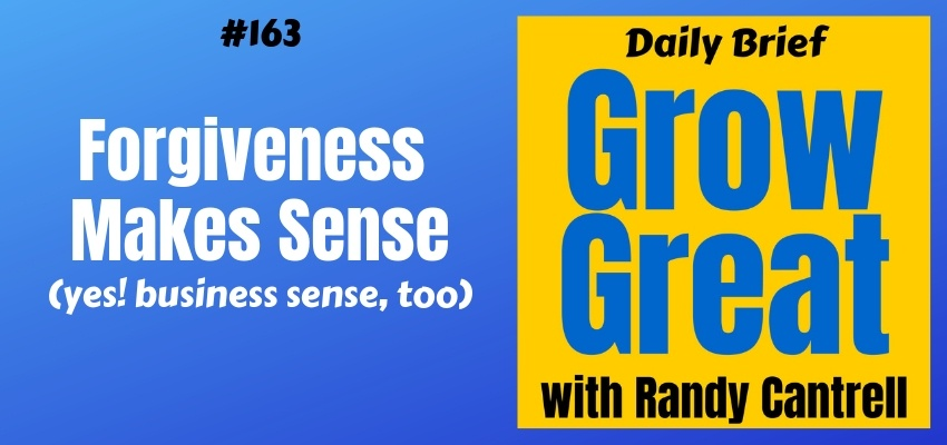 Forgiveness Makes Sense (yes! business sense, too) – Grow Great Daily Brief #163 – March 4, 2019