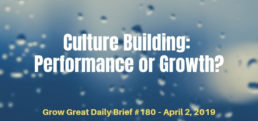 Culture Building: Performance or Growth? – Grow Great Daily Brief #180 – April 2, 2019