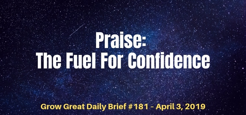 Praise: The Fuel For Confidence – Grow Great Daily Brief #181 – April 3, 2019